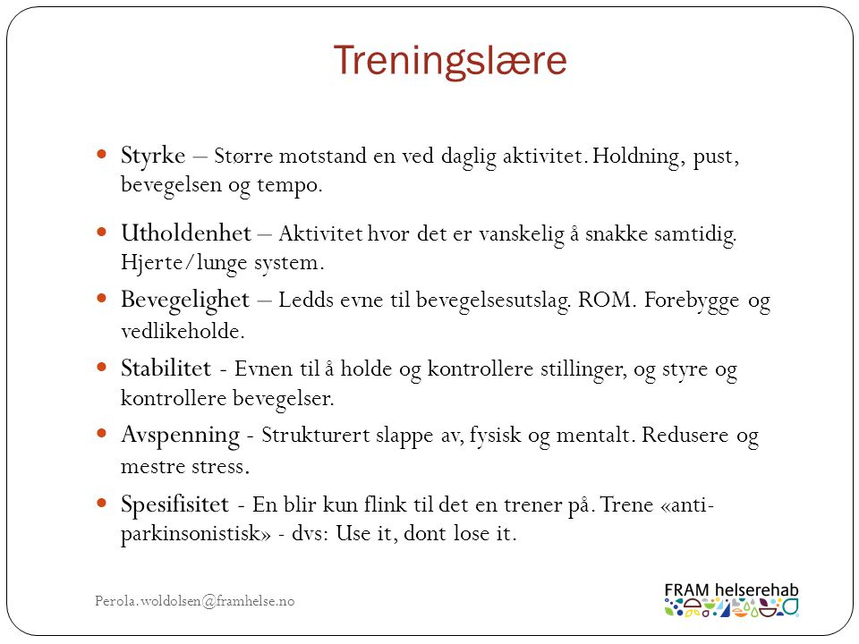Treningsprogram - Metoder & Teknikker Perola.woldolsen@framhelse.no LSVT Big, PWR4life, Delay the disease, MediYoga for PD, TaiChi for PD, Rytmisk Auditiv Stimulering, Rock Steady boxing osv.