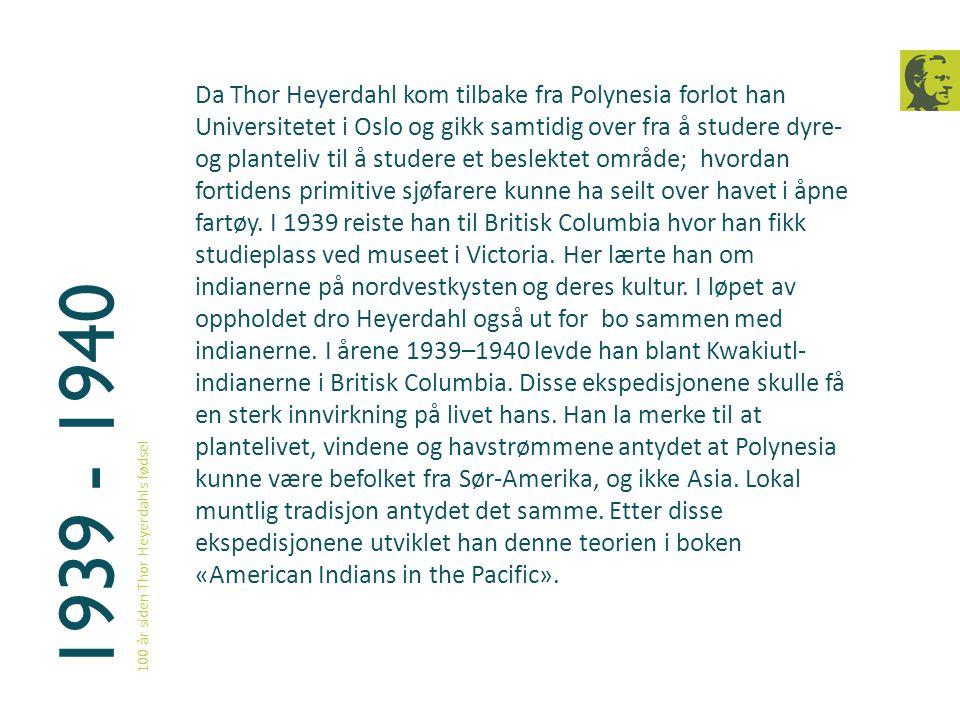 1939 - 1940 100 år siden Thor Heyerdahls fødsel Da Thor Heyerdahl kom tilbake fra Polynesia forlot han Universitetet i Oslo og gikk samtidig over fra