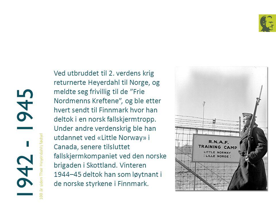 """1942 - 1945 100 år siden Thor Heyerdahls fødsel Ved utbruddet til 2. verdens krig returnerte Heyerdahl til Norge, og meldte seg frivillig til de """"Frie"""
