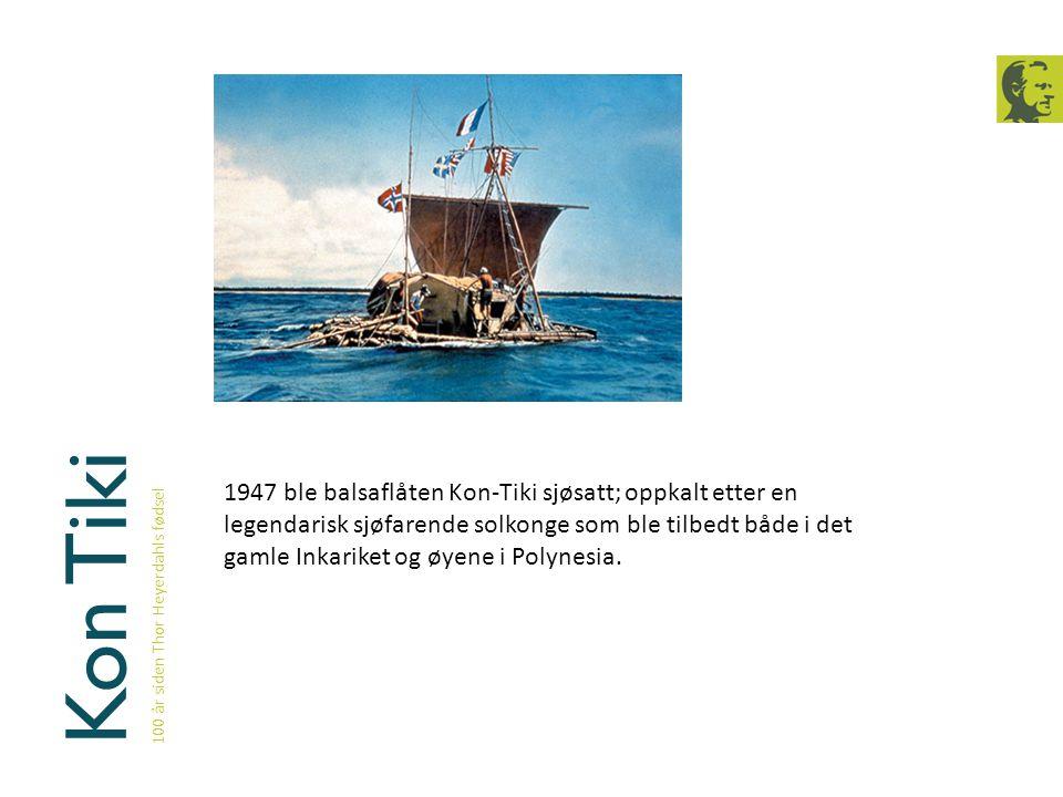 Kon Tiki 100 år siden Thor Heyerdahls fødsel 1947 ble balsaflåten Kon-Tiki sjøsatt; oppkalt etter en legendarisk sjøfarende solkonge som ble tilbedt b