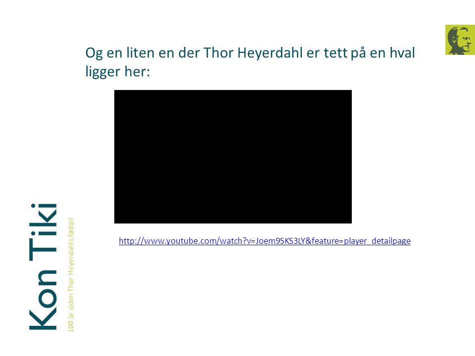 Kon Tiki 100 år siden Thor Heyerdahls fødsel Og en liten en der Thor Heyerdahl er tett på en hval ligger her: http://www.youtube.com/watch?v=Joem9SKS3