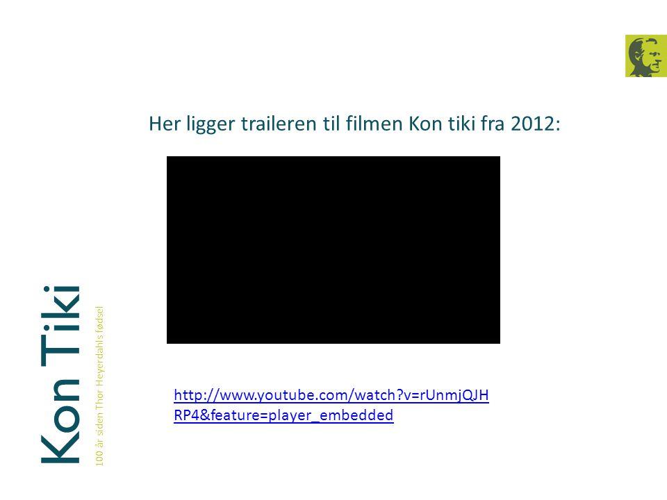 Kon Tiki 100 år siden Thor Heyerdahls fødsel Her ligger traileren til filmen Kon tiki fra 2012: http://www.youtube.com/watch?v=rUnmjQJH RP4&feature=pl