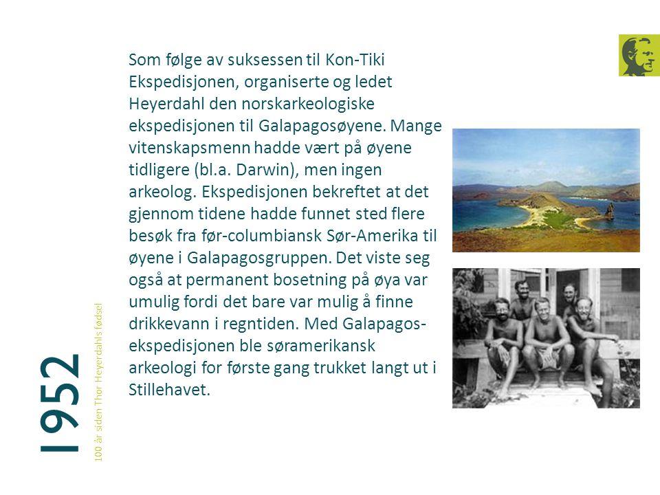 1952 100 år siden Thor Heyerdahls fødsel Som følge av suksessen til Kon-Tiki Ekspedisjonen, organiserte og ledet Heyerdahl den norskarkeologiske ekspe