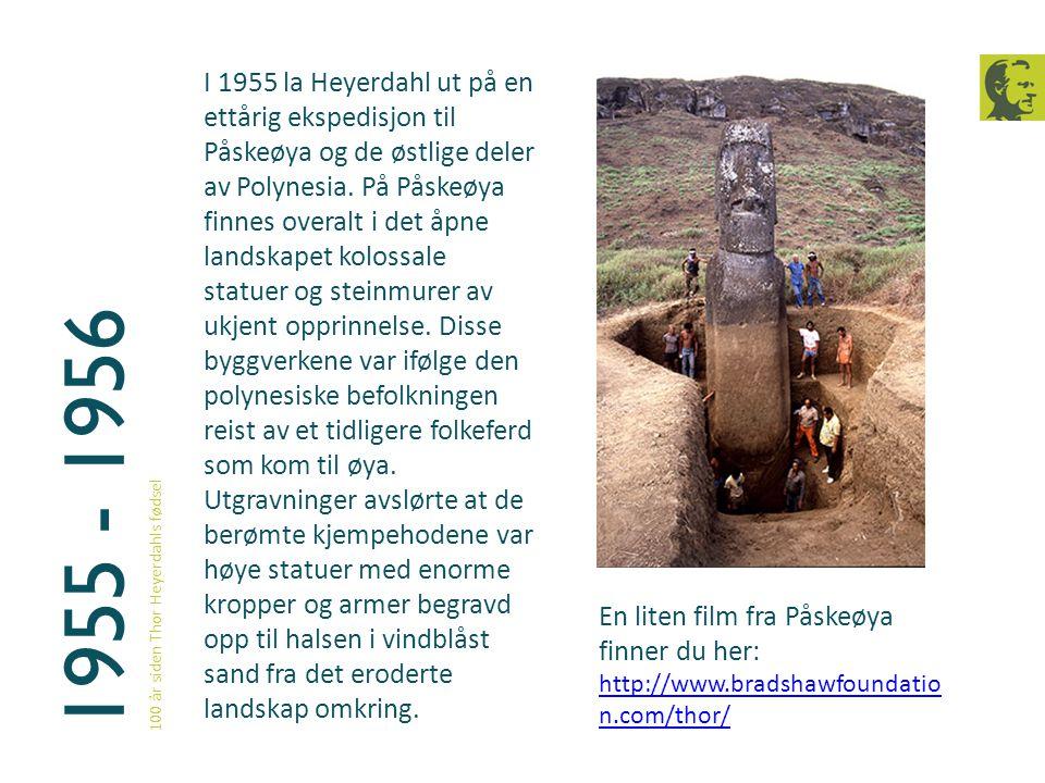 1955 - 1956 100 år siden Thor Heyerdahls fødsel I 1955 la Heyerdahl ut på en ettårig ekspedisjon til Påskeøya og de østlige deler av Polynesia. På Pås
