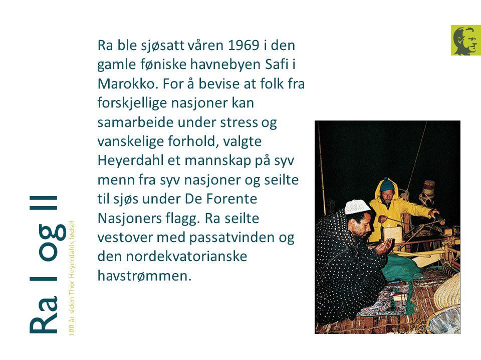 Ra I og II 100 år siden Thor Heyerdahls fødsel Ra ble sjøsatt våren 1969 i den gamle føniske havnebyen Safi i Marokko. For å bevise at folk fra forskj