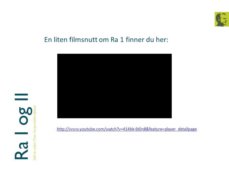 Ra I og II 100 år siden Thor Heyerdahls fødsel En liten filmsnutt om Ra 1 finner du her: http://www.youtube.com/watch?v=414bk-6t0n8&feature=player_det