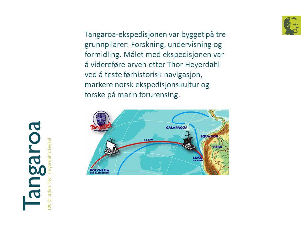 Tangaroa 100 år siden Thor Heyerdahls fødsel Tangaroa-ekspedisjonen var bygget på tre grunnpilarer: Forskning, undervisning og formidling. Målet med e