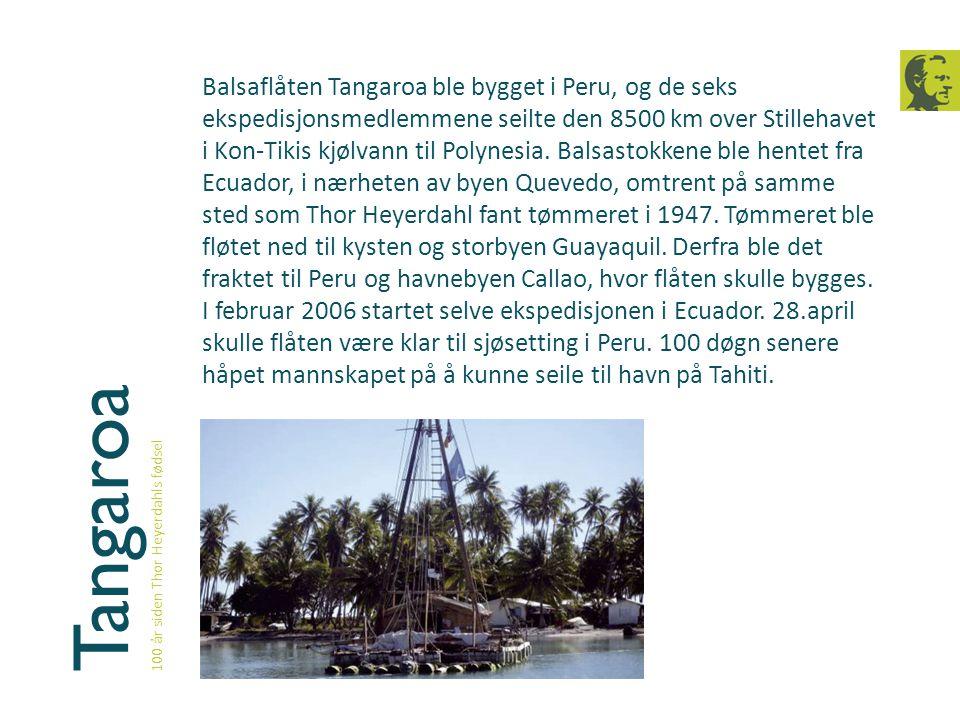Tangaroa 100 år siden Thor Heyerdahls fødsel Balsaflåten Tangaroa ble bygget i Peru, og de seks ekspedisjonsmedlemmene seilte den 8500 km over Stilleh