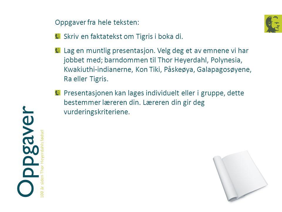 Oppgaver 100 år siden Thor Heyerdahls fødsel Oppgaver fra hele teksten: Skriv en faktatekst om Tigris i boka di. Lag en muntlig presentasjon. Velg deg