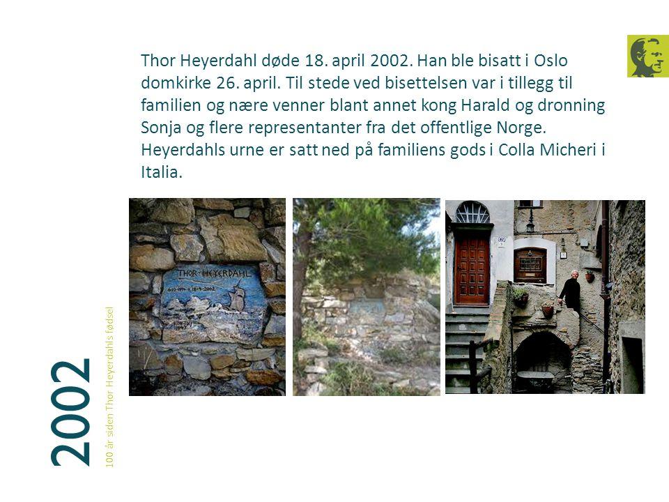2002 100 år siden Thor Heyerdahls fødsel Thor Heyerdahl døde 18. april 2002. Han ble bisatt i Oslo domkirke 26. april. Til stede ved bisettelsen var i