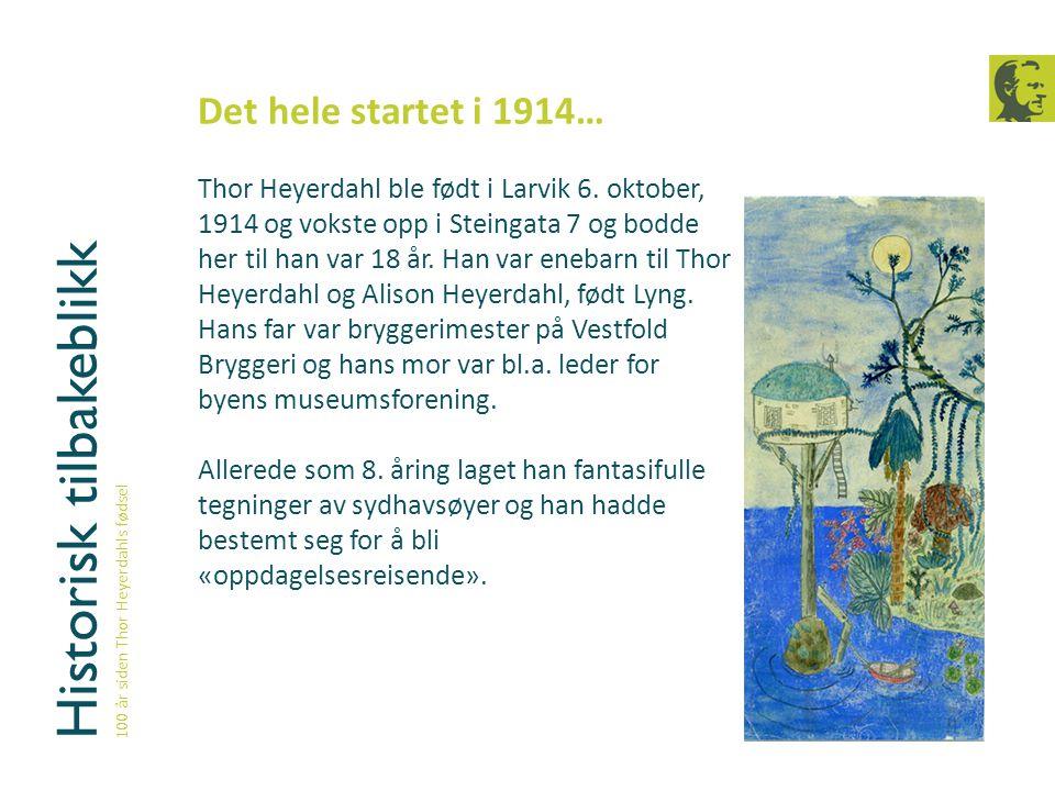 Historisk tilbakeblikk 100 år siden Thor Heyerdahls fødsel Det hele startet i 1914… Thor Heyerdahl ble født i Larvik 6. oktober, 1914 og vokste opp i