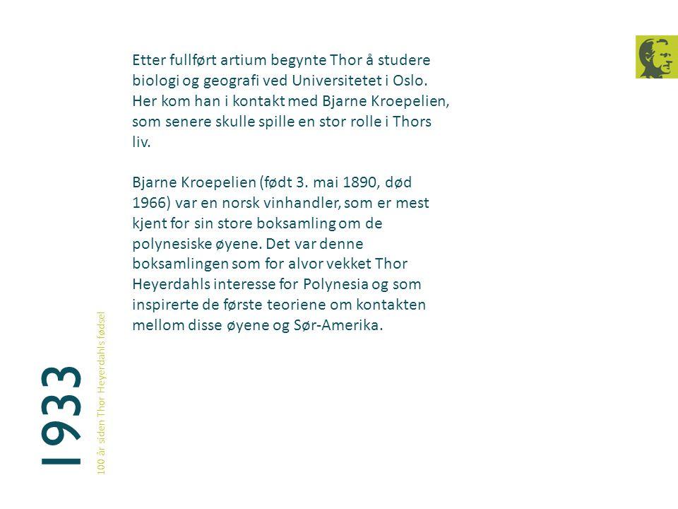 1933 100 år siden Thor Heyerdahls fødsel Etter fullført artium begynte Thor å studere biologi og geografi ved Universitetet i Oslo. Her kom han i kont