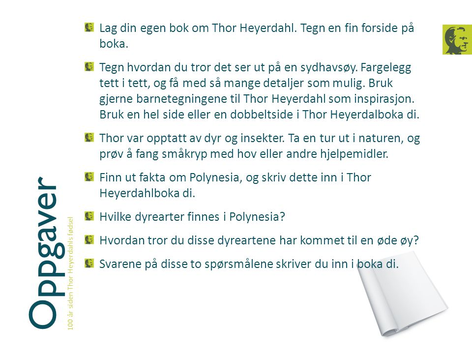 Oppgaver 100 år siden Thor Heyerdahls fødsel Lag din egen bok om Thor Heyerdahl. Tegn en fin forside på boka. Tegn hvordan du tror det ser ut på en sy