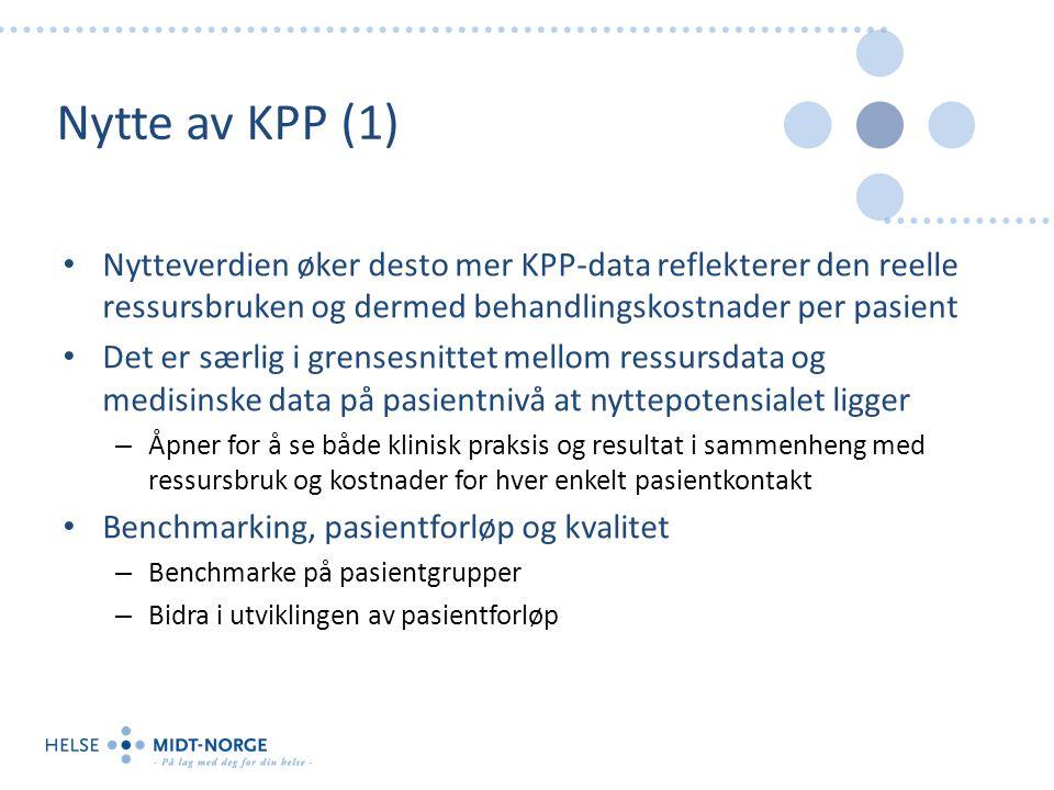 Nytte av KPP (1) Nytteverdien øker desto mer KPP-data reflekterer den reelle ressursbruken og dermed behandlingskostnader per pasient Det er særlig i grensesnittet mellom ressursdata og medisinske data på pasientnivå at nyttepotensialet ligger – Åpner for å se både klinisk praksis og resultat i sammenheng med ressursbruk og kostnader for hver enkelt pasientkontakt Benchmarking, pasientforløp og kvalitet – Benchmarke på pasientgrupper – Bidra i utviklingen av pasientforløp