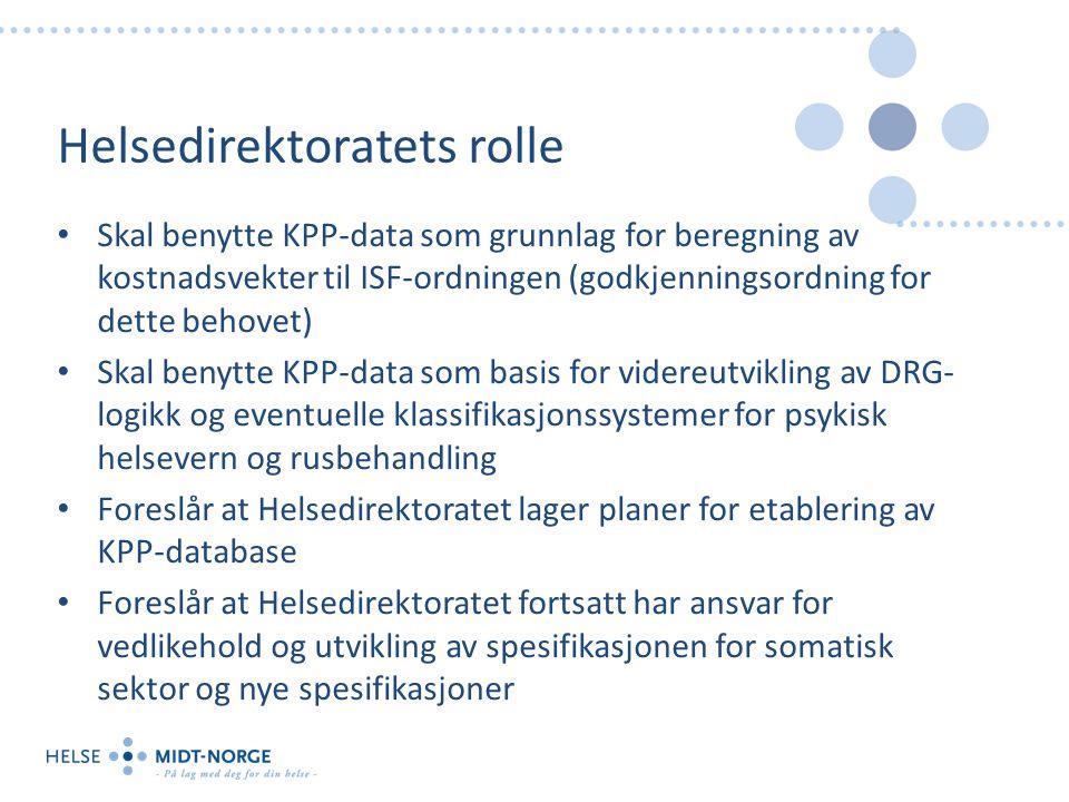 Helsedirektoratets rolle Skal benytte KPP-data som grunnlag for beregning av kostnadsvekter til ISF-ordningen (godkjenningsordning for dette behovet) Skal benytte KPP-data som basis for videreutvikling av DRG- logikk og eventuelle klassifikasjonssystemer for psykisk helsevern og rusbehandling Foreslår at Helsedirektoratet lager planer for etablering av KPP-database Foreslår at Helsedirektoratet fortsatt har ansvar for vedlikehold og utvikling av spesifikasjonen for somatisk sektor og nye spesifikasjoner