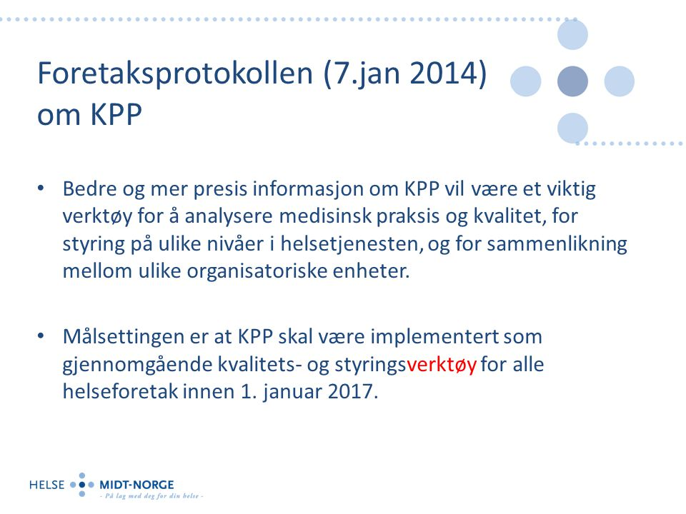 Foretaksprotokollen (7.jan 2014) om KPP Bedre og mer presis informasjon om KPP vil være et viktig verktøy for å analysere medisinsk praksis og kvalitet, for styring på ulike nivåer i helsetjenesten, og for sammenlikning mellom ulike organisatoriske enheter.