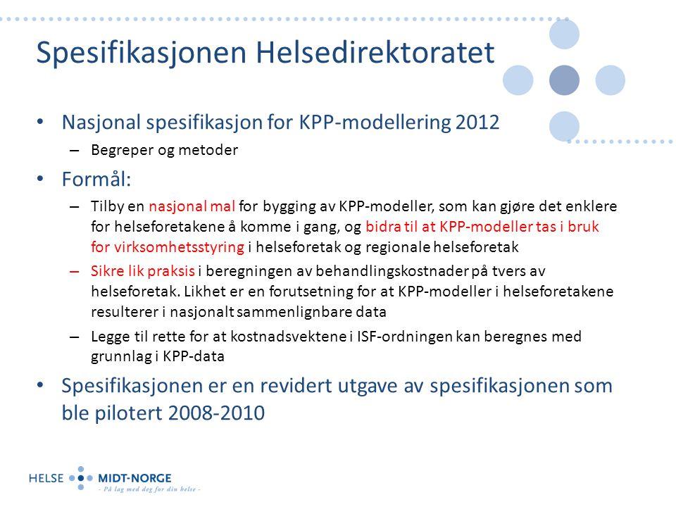 Spesifikasjonen Helsedirektoratet Nasjonal spesifikasjon for KPP-modellering 2012 – Begreper og metoder Formål: – Tilby en nasjonal mal for bygging av KPP-modeller, som kan gjøre det enklere for helseforetakene å komme i gang, og bidra til at KPP-modeller tas i bruk for virksomhetsstyring i helseforetak og regionale helseforetak – Sikre lik praksis i beregningen av behandlingskostnader på tvers av helseforetak.