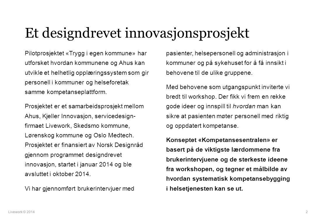 Livework © 20142 Et designdrevet innovasjonsprosjekt Pilotprosjektet «Trygg i egen kommune» har utforsket hvordan kommunene og Ahus kan utvikle et hel
