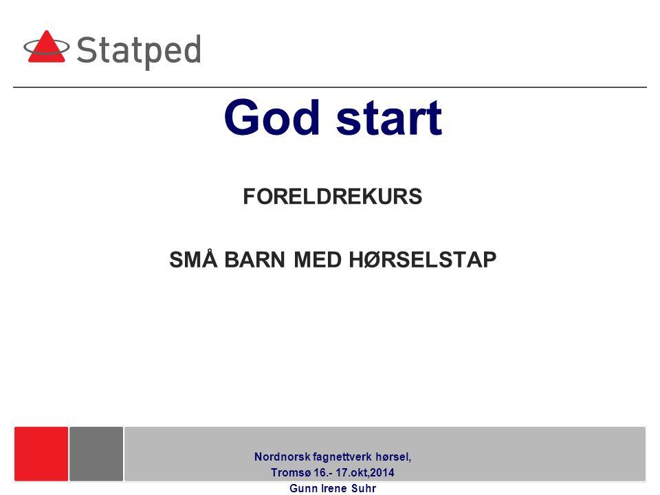 Hør Mitt Språk Modul 1-2 God start FORELDREKURS SMÅ BARN MED HØRSELSTAP Nordnorsk fagnettverk hørsel, Tromsø 16.- 17.okt,2014 Gunn Irene Suhr