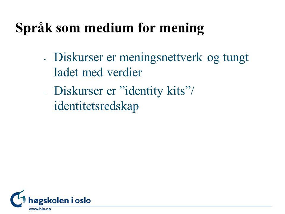 Språk som medium for mening - Diskurser er meningsnettverk og tungt ladet med verdier - Diskurser er identity kits / identitetsredskap