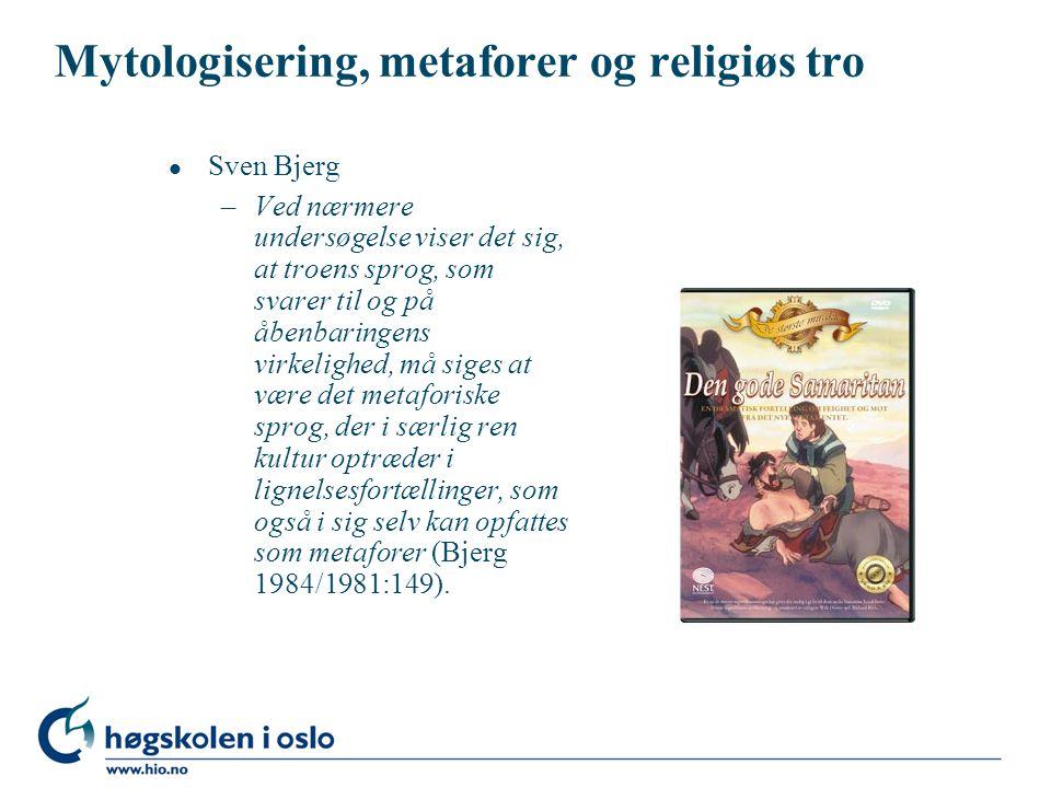 Mytologisering, metaforer og religiøs tro l Sven Bjerg –Ved nærmere undersøgelse viser det sig, at troens sprog, som svarer til og på åbenbaringens virkelighed, må siges at være det metaforiske sprog, der i særlig ren kultur optræder i lignelsesfortællinger, som også i sig selv kan opfattes som metaforer (Bjerg 1984/1981:149).