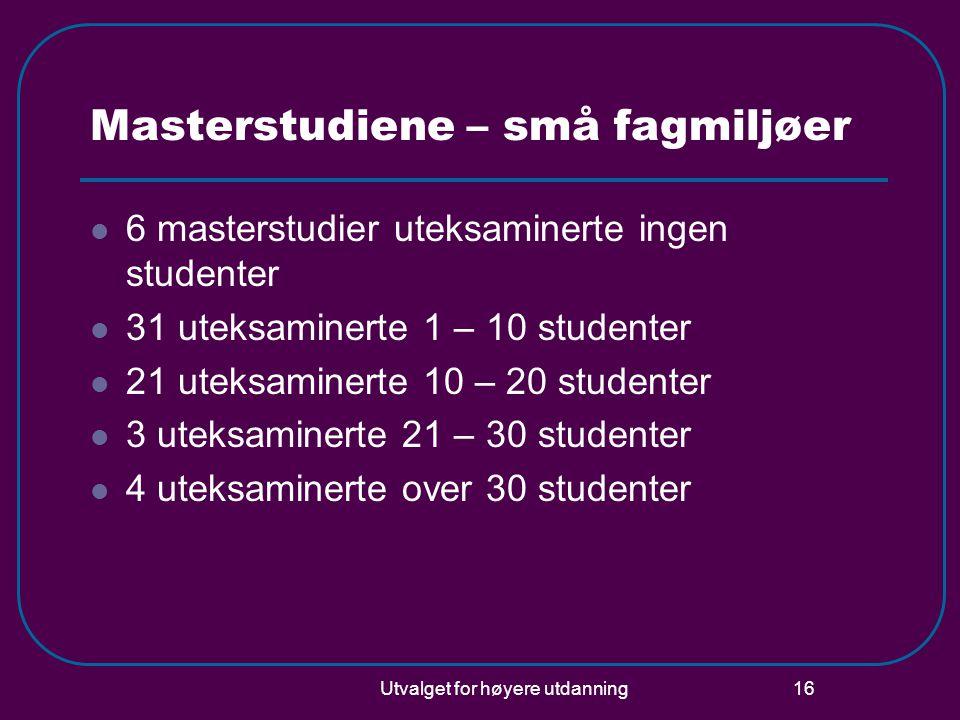 Utvalget for høyere utdanning 16 Masterstudiene – små fagmiljøer 6 masterstudier uteksaminerte ingen studenter 31 uteksaminerte 1 – 10 studenter 21 ut