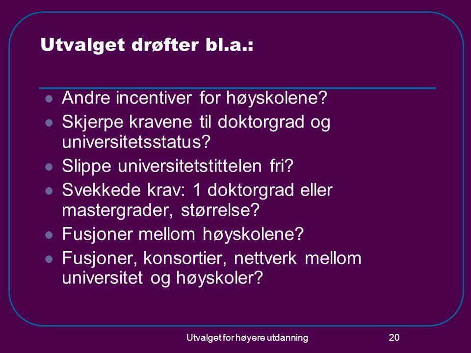 Utvalget for høyere utdanning 20 Utvalget drøfter bl.a.: Andre incentiver for høyskolene? Skjerpe kravene til doktorgrad og universitetsstatus? Slippe