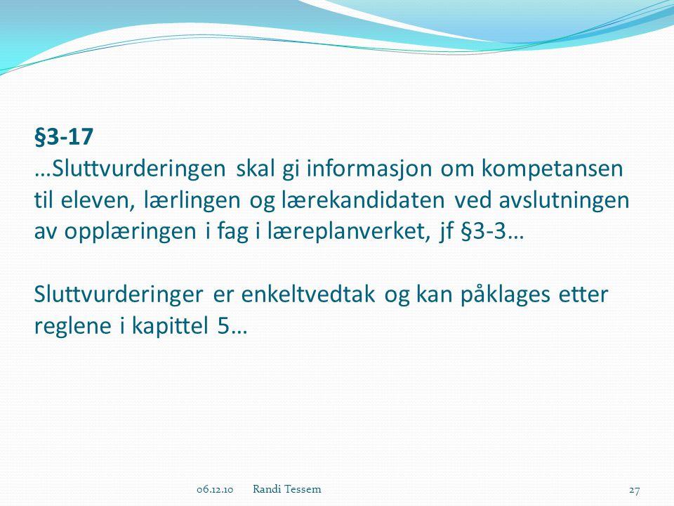 §3-17 …Sluttvurderingen skal gi informasjon om kompetansen til eleven, lærlingen og lærekandidaten ved avslutningen av opplæringen i fag i læreplanverket, jf §3-3… Sluttvurderinger er enkeltvedtak og kan påklages etter reglene i kapittel 5… 06.12.10 Randi Tessem27