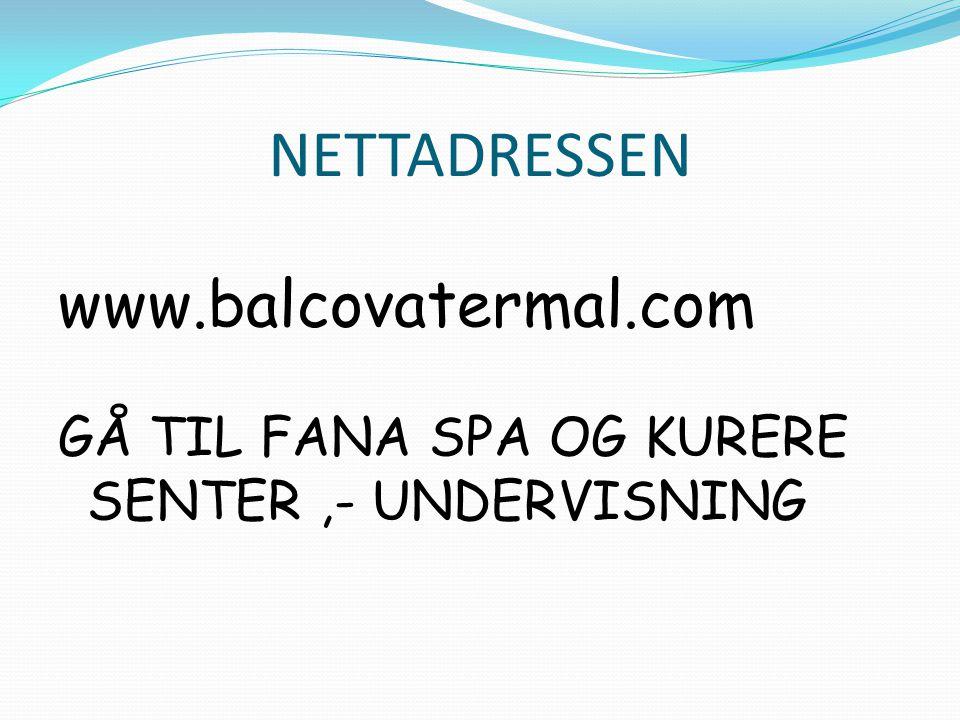 NETTADRESSEN www.balcovatermal.com GÅ TIL FANA SPA OG KURERE SENTER,- UNDERVISNING