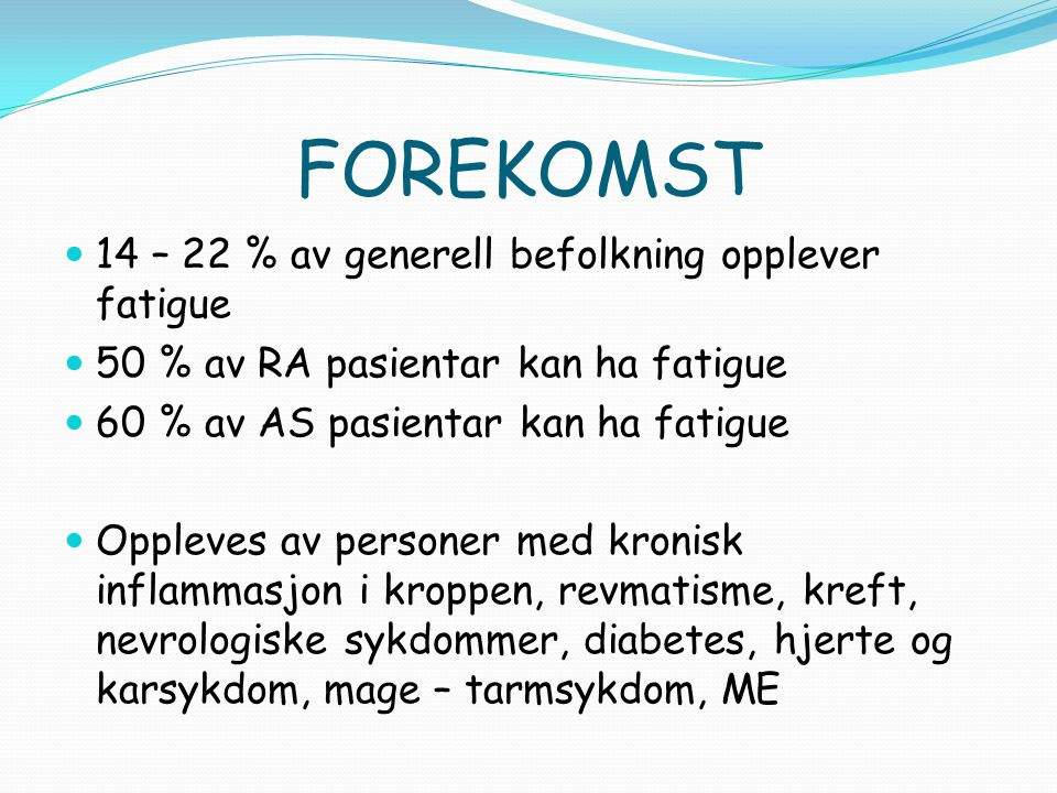 FOREKOMST 14 – 22 % av generell befolkning opplever fatigue 50 % av RA pasientar kan ha fatigue 60 % av AS pasientar kan ha fatigue Oppleves av person
