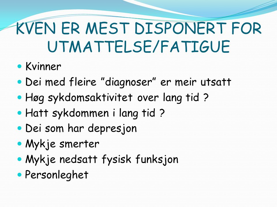 SYMPTOM Fatigue er eit uspesifikt symptom, ikke ei medisinsk diagnose Vises i form av mentale og fysiske symptom Usynleg og ikkje målbart symptom Varierande frå dag til dag / i løpet av dagen, uforutsigbar
