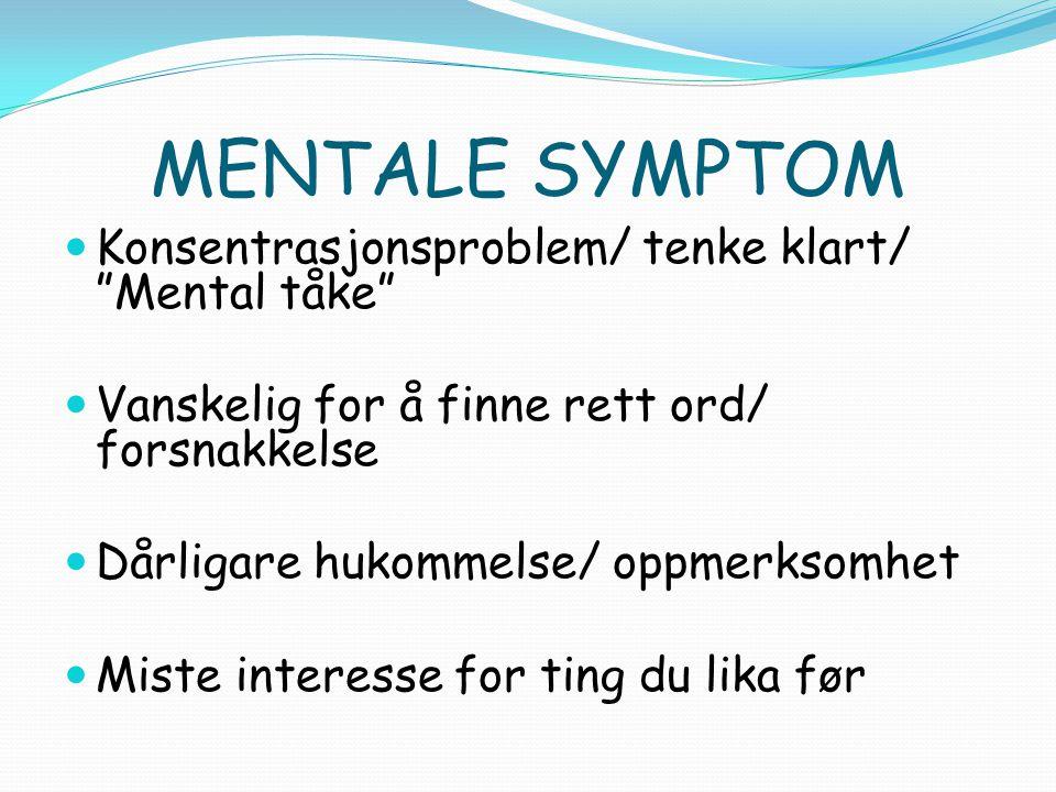 MENTALE SYMPTOM Konsentrasjonsproblem/ tenke klart/ Mental tåke Vanskelig for å finne rett ord/ forsnakkelse Dårligare hukommelse/ oppmerksomhet Miste interesse for ting du lika før