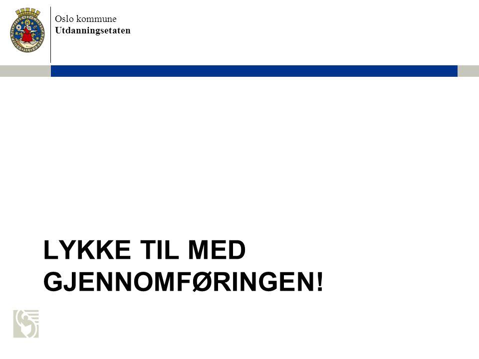 Oslo kommune Utdanningsetaten LYKKE TIL MED GJENNOMFØRINGEN!