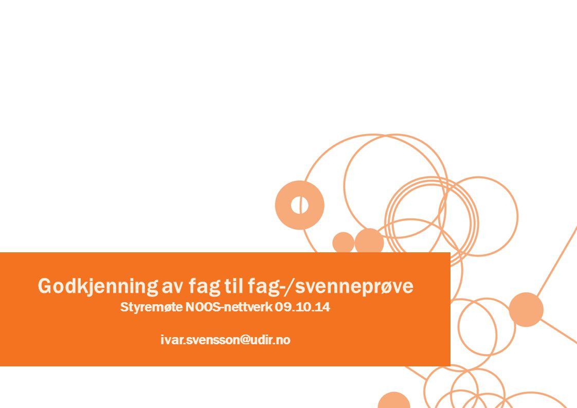 Godkjenning av fag til fag-/svenneprøve Styremøte NOOS-nettverk 09.10.14 ivar.svensson@udir.no
