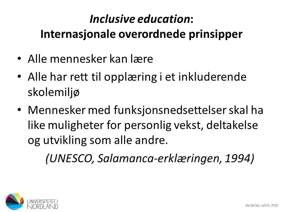 Inclusive education: Internasjonale overordnede prinsipper Alle mennesker kan lære Alle har rett til opplæring i et inkluderende skolemiljø Mennesker med funksjonsnedsettelser skal ha like muligheter for personlig vekst, deltakelse og utvikling som alle andre.