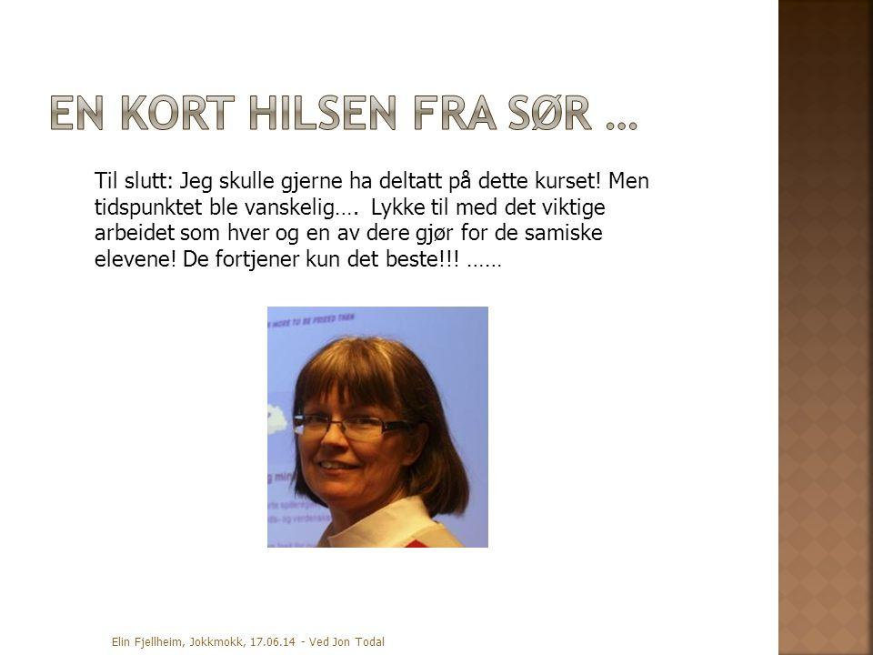 Elin Fjellheim, Jokkmokk, 17.06.14 - Ved Jon Todal Til slutt: Jeg skulle gjerne ha deltatt på dette kurset! Men tidspunktet ble vanskelig…. Lykke til