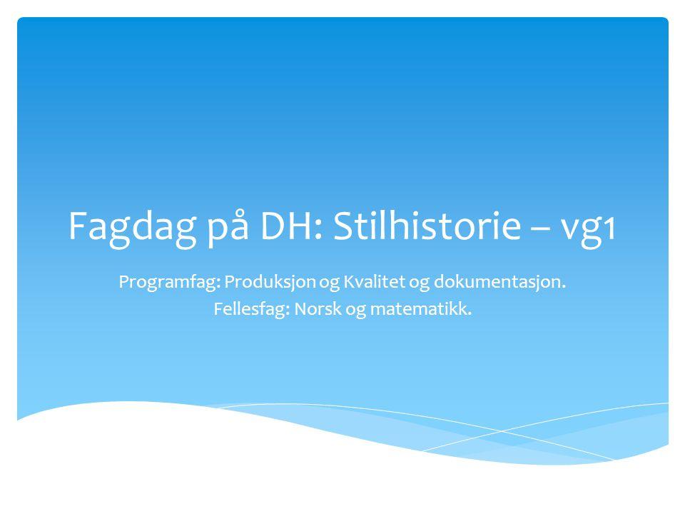 Fagdag på DH: Stilhistorie – vg1 Programfag: Produksjon og Kvalitet og dokumentasjon. Fellesfag: Norsk og matematikk.
