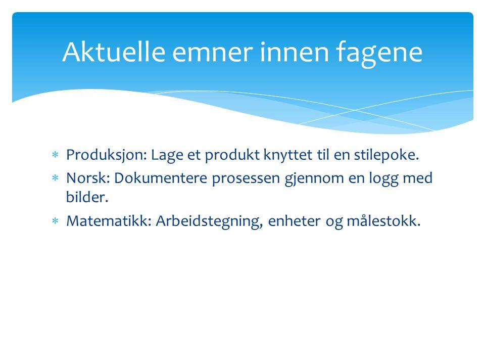  Produksjon: Lage et produkt knyttet til en stilepoke.  Norsk: Dokumentere prosessen gjennom en logg med bilder.  Matematikk: Arbeidstegning, enhet