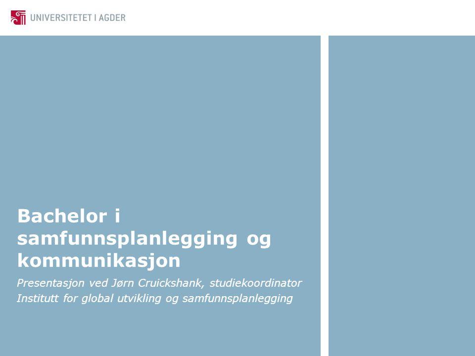 Bachelor i samfunnsplanlegging og kommunikasjon Presentasjon ved Jørn Cruickshank, studiekoordinator Institutt for global utvikling og samfunnsplanlegging