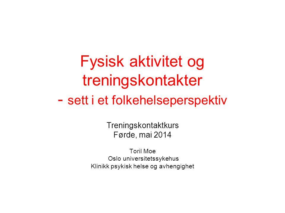 Fysisk aktivitet og treningskontakter - sett i et folkehelseperspektiv Treningskontaktkurs Førde, mai 2014 Toril Moe Oslo universitetssykehus Klinikk