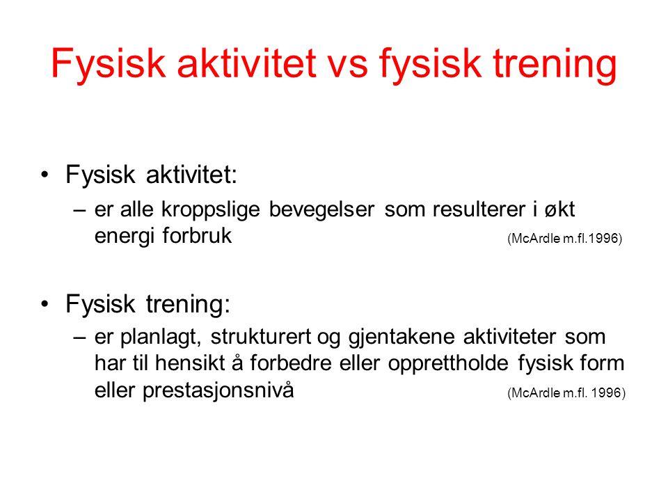 Fysisk aktivitet vs fysisk trening Fysisk aktivitet: –er alle kroppslige bevegelser som resulterer i økt energi forbruk (McArdle m.fl.1996) Fysisk tre
