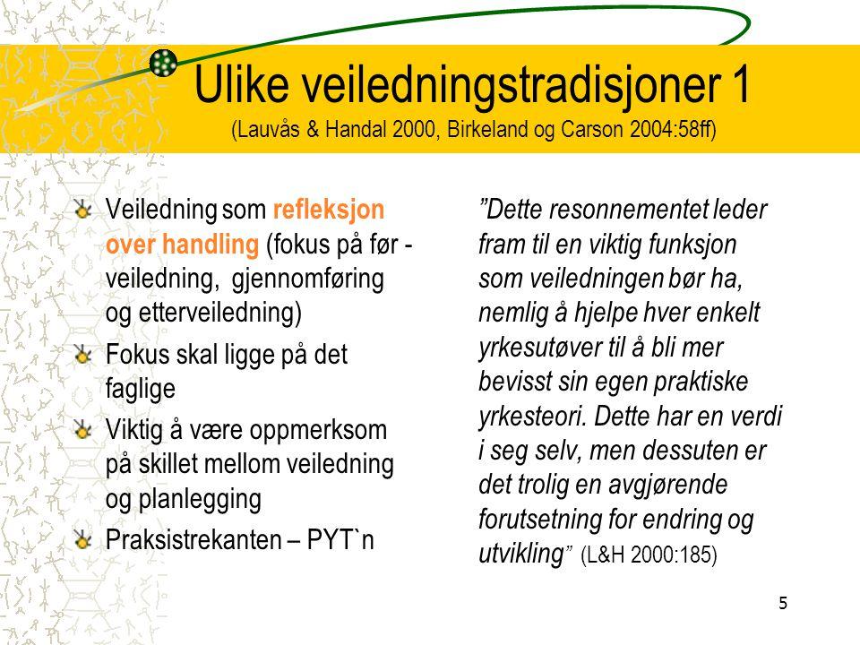 Ulike veiledningstradisjoner 1 (Lauvås & Handal 2000, Birkeland og Carson 2004:58ff) Veiledning som refleksjon over handling (fokus på før - veilednin