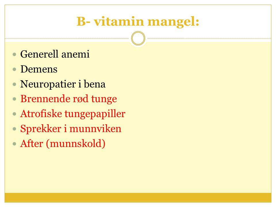 B- vitamin mangel: Generell anemi Demens Neuropatier i bena Brennende rød tunge Atrofiske tungepapiller Sprekker i munnviken After (munnskold)