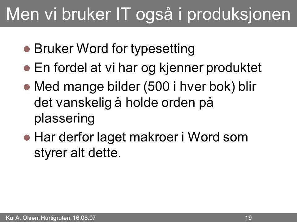Kai A. Olsen, Hurtigruten, 16.08.07 19 Men vi bruker IT også i produksjonen Bruker Word for typesetting En fordel at vi har og kjenner produktet Med m