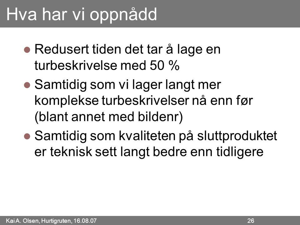 Kai A. Olsen, Hurtigruten, 16.08.07 26 Hva har vi oppnådd Redusert tiden det tar å lage en turbeskrivelse med 50 % Samtidig som vi lager langt mer kom