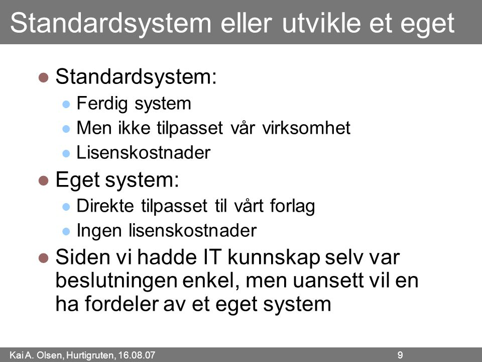 Kai A. Olsen, Hurtigruten, 16.08.07 9 Standardsystem eller utvikle et eget Standardsystem: Ferdig system Men ikke tilpasset vår virksomhet Lisenskostn