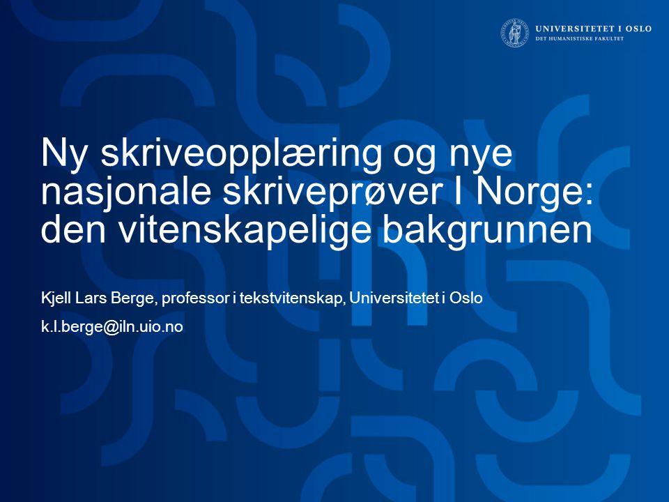 Ny skriveopplæring og nye nasjonale skriveprøver I Norge: den vitenskapelige bakgrunnen Kjell Lars Berge, professor i tekstvitenskap, Universitetet i