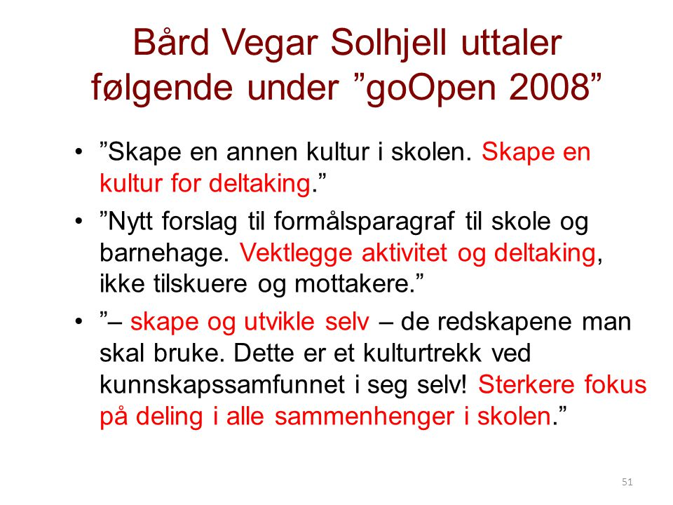 51 Bård Vegar Solhjell uttaler følgende under goOpen 2008 Skape en annen kultur i skolen.