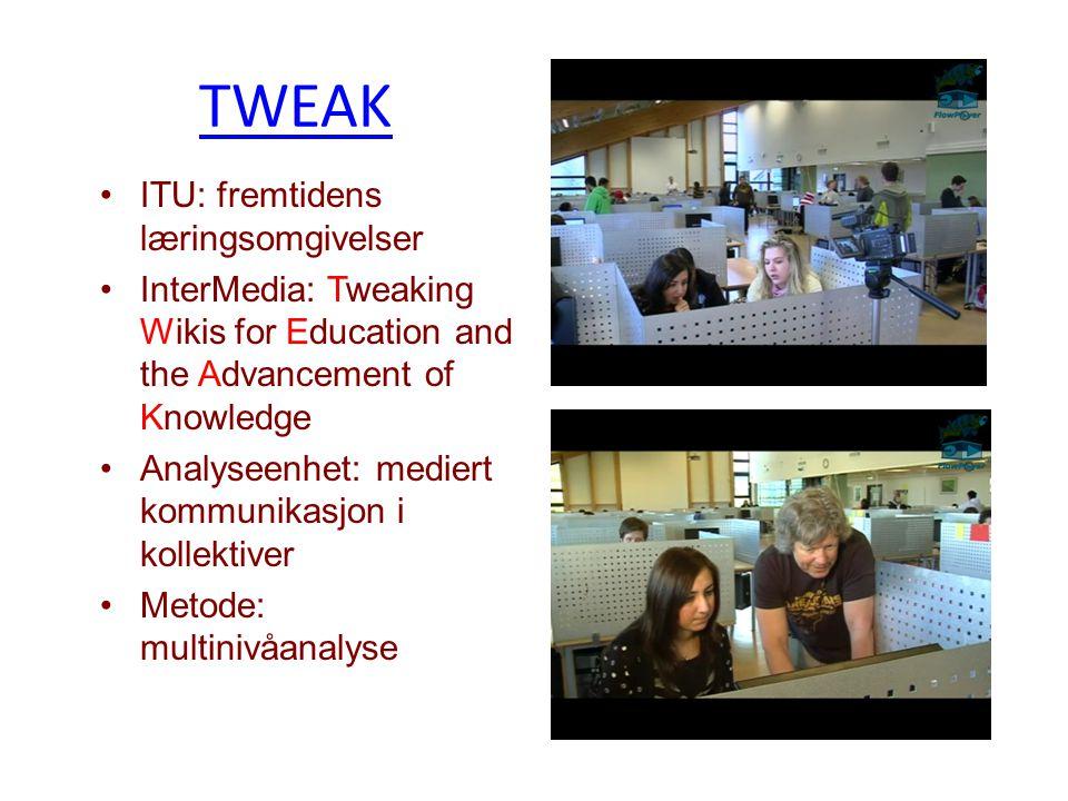 TWEAK ITU: fremtidens læringsomgivelser InterMedia: Tweaking Wikis for Education and the Advancement of Knowledge Analyseenhet: mediert kommunikasjon i kollektiver Metode: multinivåanalyse
