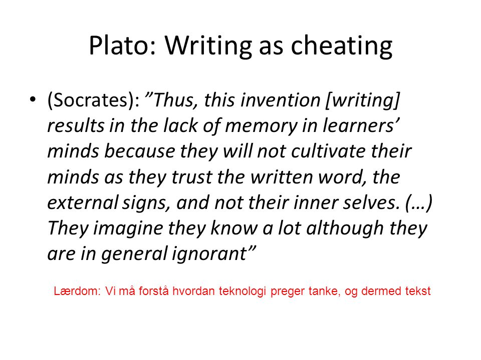 "Plato: Writing as cheating (Socrates): ""Thus, this invention [writing] results in the lack of memory in learners' minds because they will not cultivat"